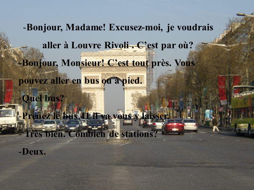-Bonjour, Madame! Excusez-moi, je voudrais aller à Louvre Rivoli. Cest par où? -Bonjour, Monsieur! Cest tout près. Vous pouvez aller en bus ou à pied.