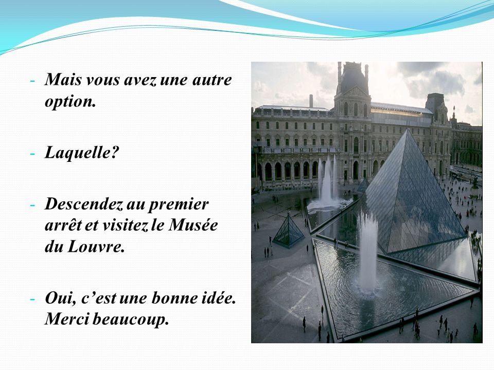 - Mais vous avez une autre option. - Laquelle? - Descendez au premier arrêt et visitez le Musée du Louvre. - Oui, cest une bonne idée. Merci beaucoup.