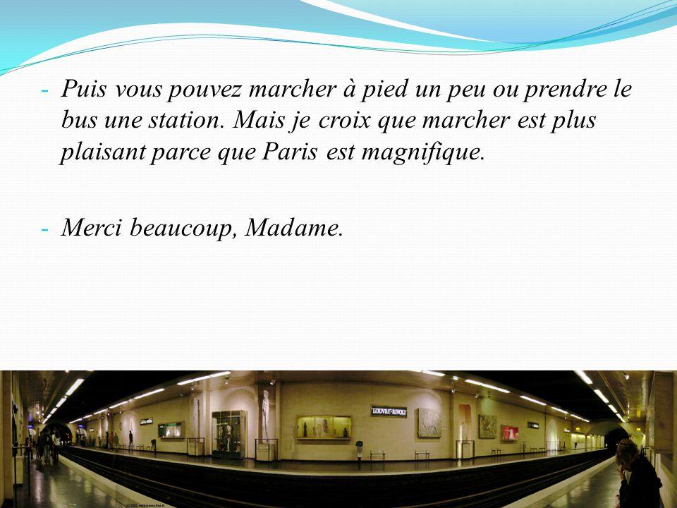 - Puis vous pouvez marcher à pied un peu ou prendre le bus une station. Mais je croix que marcher est plus plaisant parce que Paris est magnifique. -