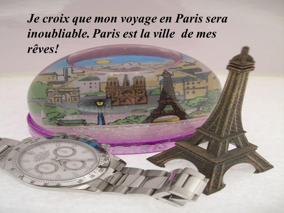 Je croix que mon voyage en Paris sera inoubliable. Paris est la ville de mes rêves!