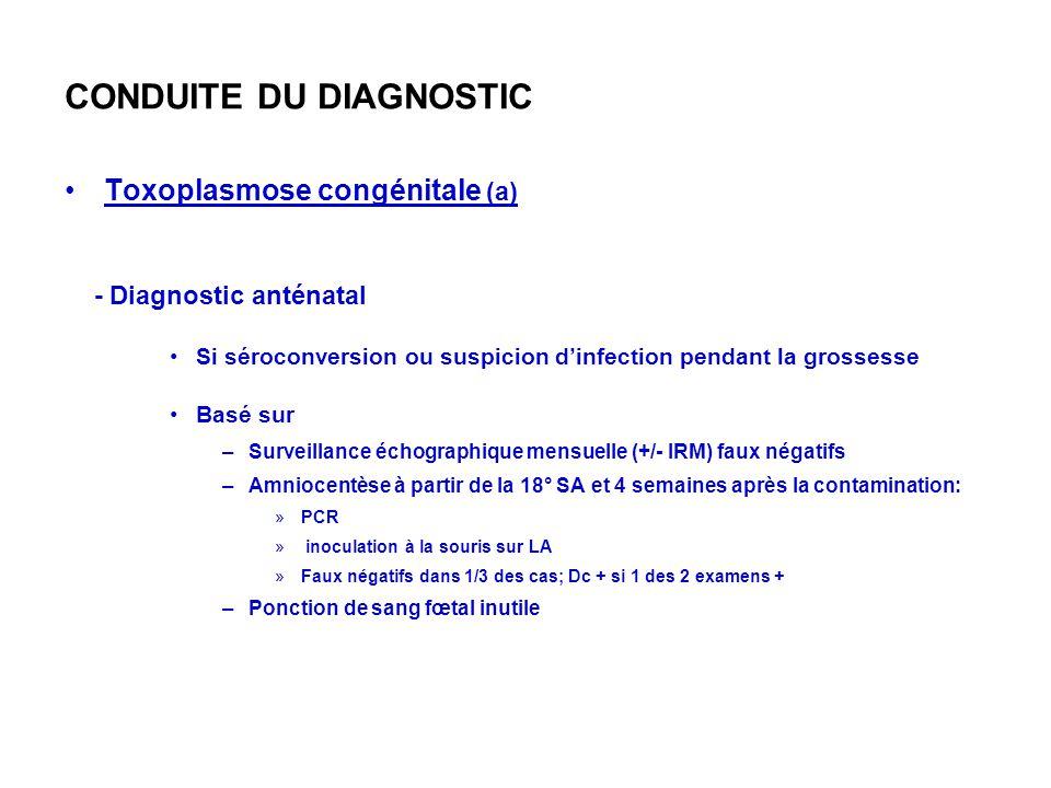 CONDUITE DU DIAGNOSTIC Toxoplasmose congénitale (a) - Diagnostic anténatal Si séroconversion ou suspicion dinfection pendant la grossesse Basé sur –Surveillance échographique mensuelle (+/- IRM) faux négatifs –Amniocentèse à partir de la 18° SA et 4 semaines après la contamination: »PCR » inoculation à la souris sur LA »Faux négatifs dans 1/3 des cas; Dc + si 1 des 2 examens + –Ponction de sang fœtal inutile