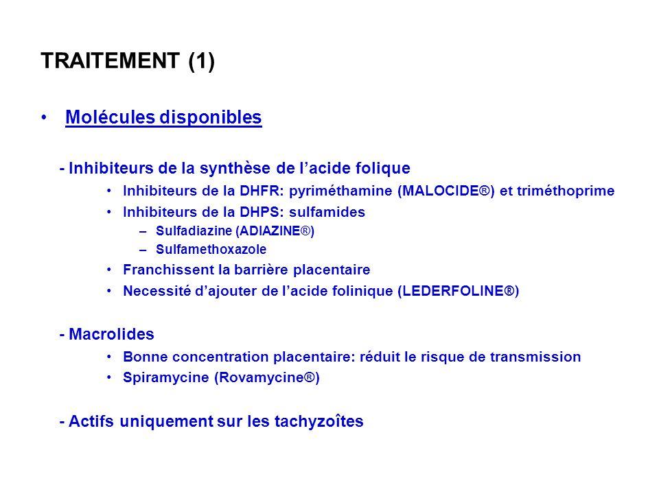 TRAITEMENT (1) Molécules disponibles - Inhibiteurs de la synthèse de lacide folique Inhibiteurs de la DHFR: pyriméthamine (MALOCIDE®) et triméthoprime Inhibiteurs de la DHPS: sulfamides –Sulfadiazine (ADIAZINE®) –Sulfamethoxazole Franchissent la barrière placentaire Necessité dajouter de lacide folinique (LEDERFOLINE ®) - Macrolides Bonne concentration placentaire: réduit le risque de transmission Spiramycine (Rovamycine®) - Actifs uniquement sur les tachyzoîtes