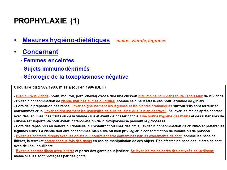 PROPHYLAXIE (1) Mesures hygiéno-diététiques mains, viande, légumes Concernent - Femmes enceintes - Sujets immunodéprimés - Sérologie de la toxoplasmos