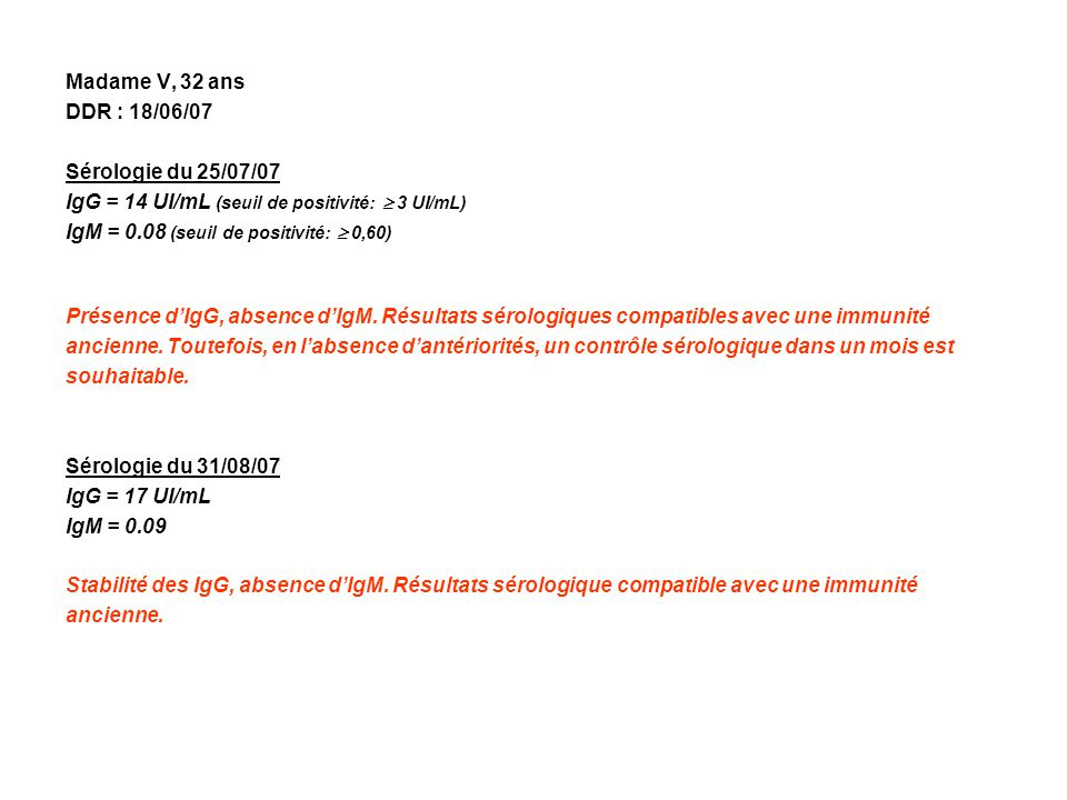 Madame V, 32 ans DDR : 18/06/07 Sérologie du 25/07/07 IgG = 14 UI/mL (seuil de positivité: 3 UI/mL) IgM = 0.08 (seuil de positivité: 0,60) Présence dIgG, absence dIgM.