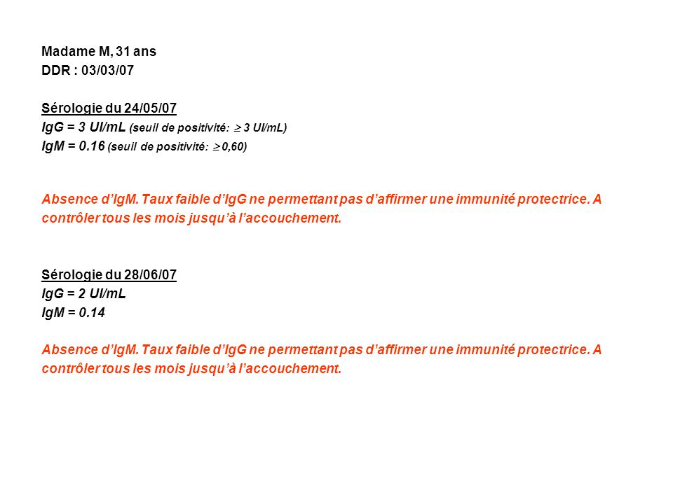 Madame M, 31 ans DDR : 03/03/07 Sérologie du 24/05/07 IgG = 3 UI/mL (seuil de positivité: 3 UI/mL) IgM = 0.16 (seuil de positivité: 0,60) Absence dIgM.