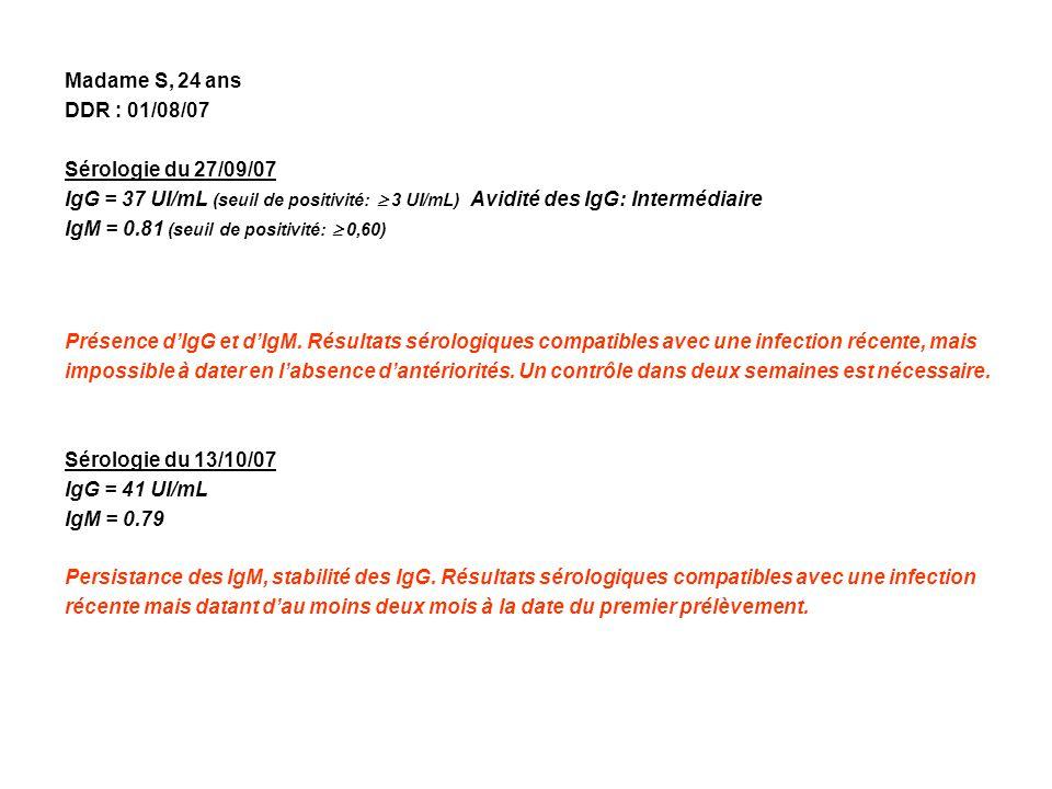 Madame S, 24 ans DDR : 01/08/07 Sérologie du 27/09/07 IgG = 37 UI/mL (seuil de positivité: 3 UI/mL) Avidité des IgG: Intermédiaire IgM = 0.81 (seuil d