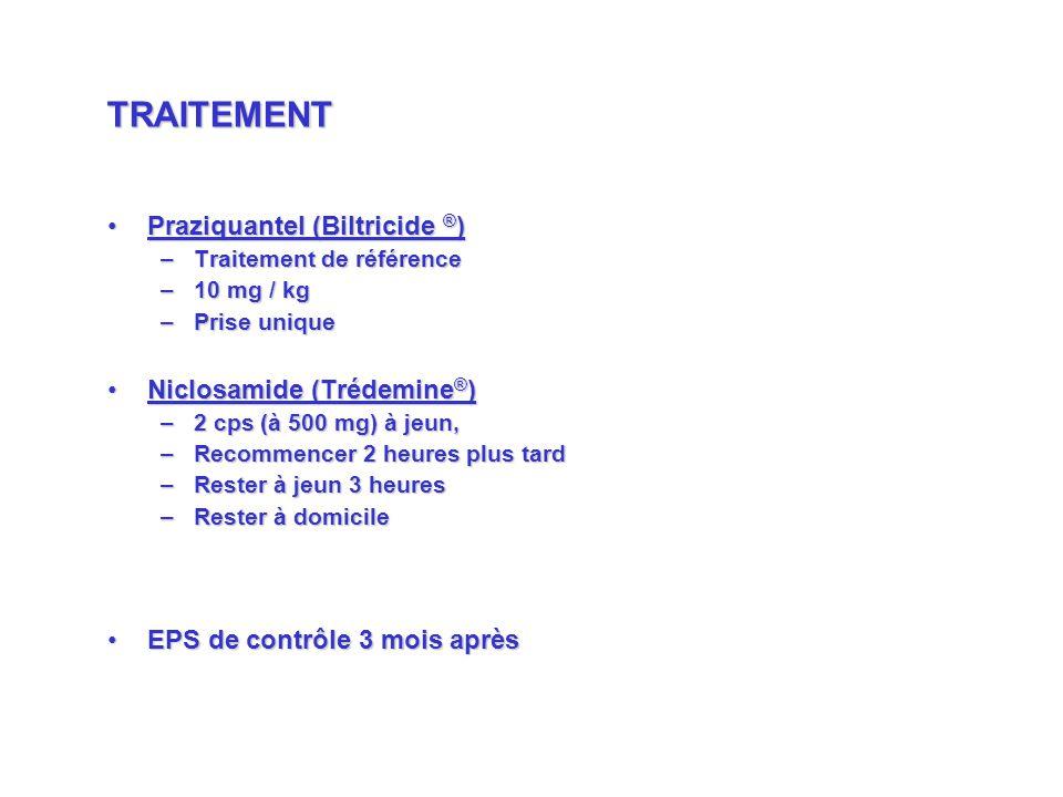 Praziquantel (Biltricide ® )Praziquantel (Biltricide ® ) –Traitement de référence –10 mg / kg –Prise unique Niclosamide (Trédemine ® )Niclosamide (Trédemine ® ) –2 cps (à 500 mg) à jeun, –Recommencer 2 heures plus tard –Rester à jeun 3 heures –Rester à domicile EPS de contrôle 3 mois aprèsEPS de contrôle 3 mois après TRAITEMENT