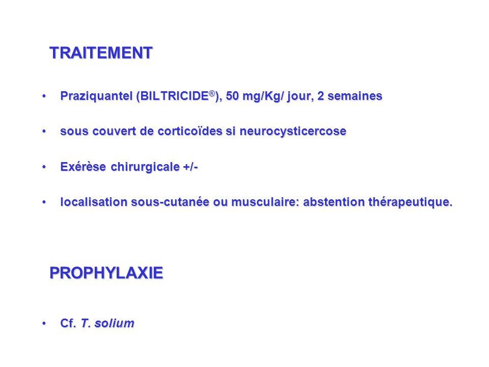 Praziquantel (BILTRICIDE ® ), 50 mg/Kg/ jour, 2 semainesPraziquantel (BILTRICIDE ® ), 50 mg/Kg/ jour, 2 semaines sous couvert de corticoïdes si neurocysticercosesous couvert de corticoïdes si neurocysticercose Exérèse chirurgicale +/-Exérèse chirurgicale +/- localisation sous-cutanée ou musculaire: abstention thérapeutique.localisation sous-cutanée ou musculaire: abstention thérapeutique.