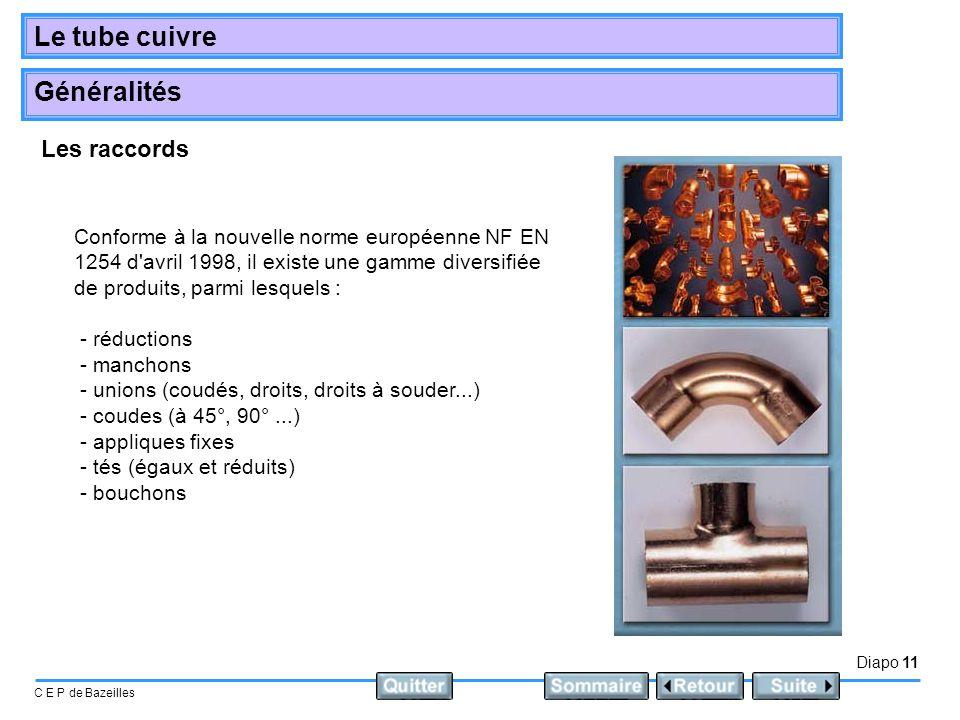 Diapo 11 C E P de Bazeilles Le tube cuivre Généralités Conforme à la nouvelle norme européenne NF EN 1254 d'avril 1998, il existe une gamme diversifié
