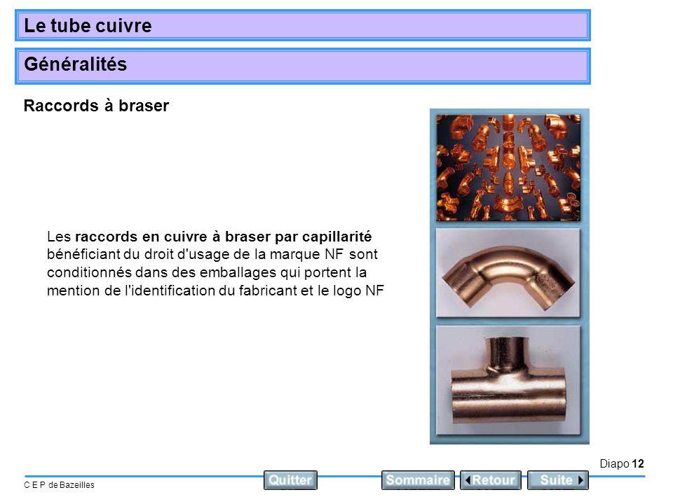 Diapo 12 C E P de Bazeilles Le tube cuivre Généralités Les raccords en cuivre à braser par capillarité bénéficiant du droit d'usage de la marque NF so