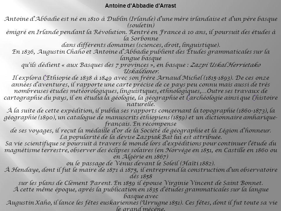 Antoine d Abbadie d Arrast Antoine d Abbadie est né en 1810 à Dublin (Irlande) d une mère irlandaise et d un père basque (souletin) émigré en Irlande pendant la Révolution.