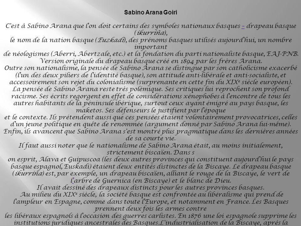 Sabino Arana Goiri C est à Sabino Arana que l on doit certains des symboles nationaux basques – drapeau basque (ikurriña),– le nom de la nation basque (Euzkadi), des prénoms basques utilisés aujourd hui, un nombre important de néologismes (Aberri, Abertzale, etc.) et la fondation du parti nationaliste basque, EAJ-PNB.