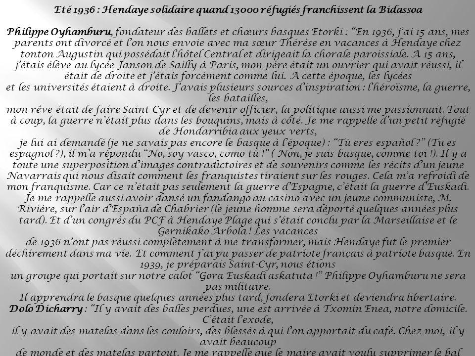 Eté 1936 : Hendaye solidaire quand 13000 réfugiés franchissent la Bidassoa Philippe Oyhamburu, fondateur des ballets et chœurs basques Etorki : En 1936, jai 15 ans, mes parents ont divorcé et lon nous envoie avec ma sœur Thérèse en vacances à Hendaye chez tonton Augustin qui possédait lhôtel Central et dirigeait la chorale paroissiale.