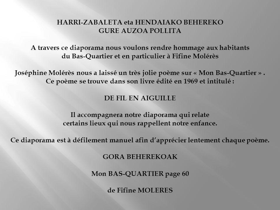 HARRI-ZABALETA eta HENDAIAKO BEHEREKO GURE AUZOA POLLITA A travers ce diaporama nous voulons rendre hommage aux habitants du Bas-Quartier et en particulier à Fifine Molérès Joséphine Molérès nous a laissé un très jolie poème sur « Mon Bas-Quartier ».
