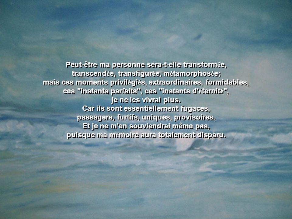 Peut-être ma personne sera-t-elle transform é e, transcend é e, transfigur é e, m é tamorphos é e; mais ces moments privil é gi é s, extraordinaires, formidables, ces instants parfaits , ces instants d é ternit é , je ne les vivrai plus.