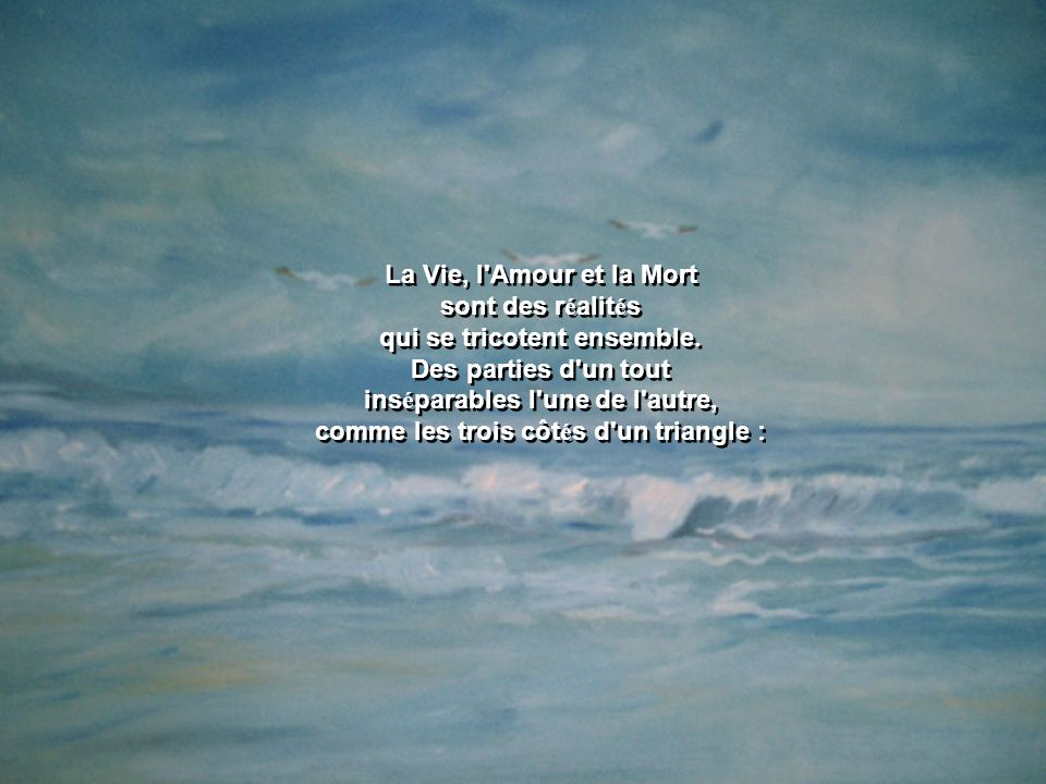 La Vie, l Amour et la Mort sont des r é alit é s qui se tricotent ensemble.