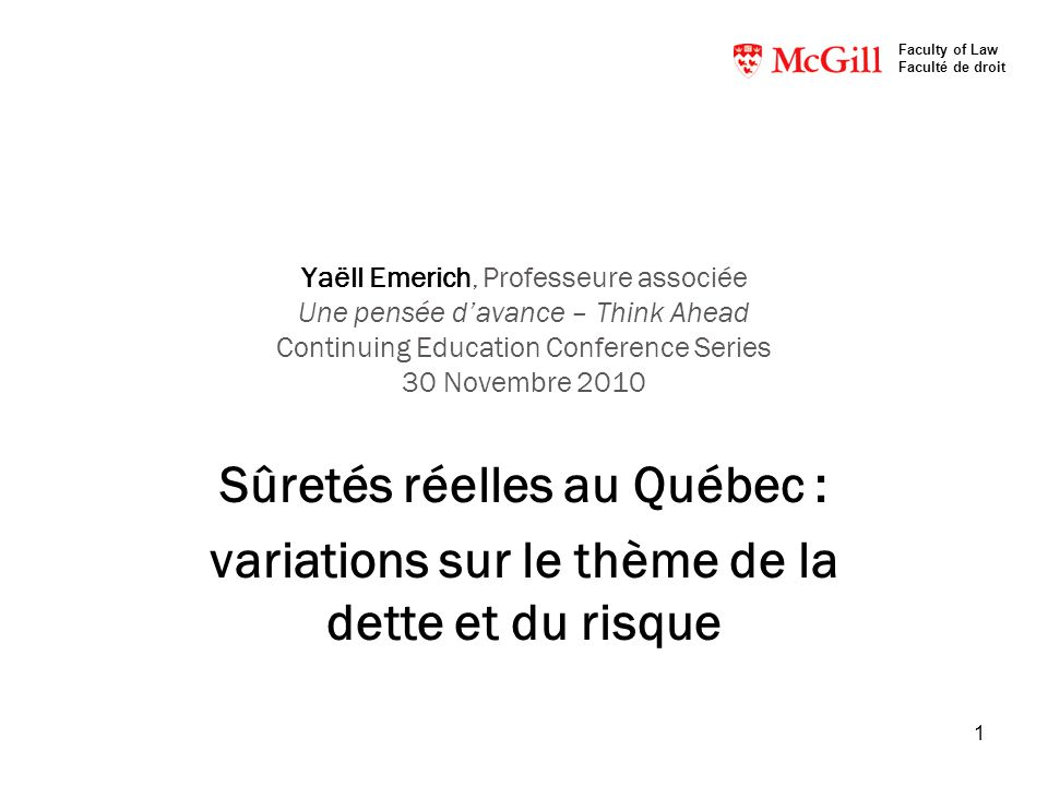 1 Yaëll Emerich, Professeure associée Une pensée davance – Think Ahead Continuing Education Conference Series 30 Novembre 2010 Sûretés réelles au Québec : variations sur le thème de la dette et du risque Faculty of Law Faculté de droit