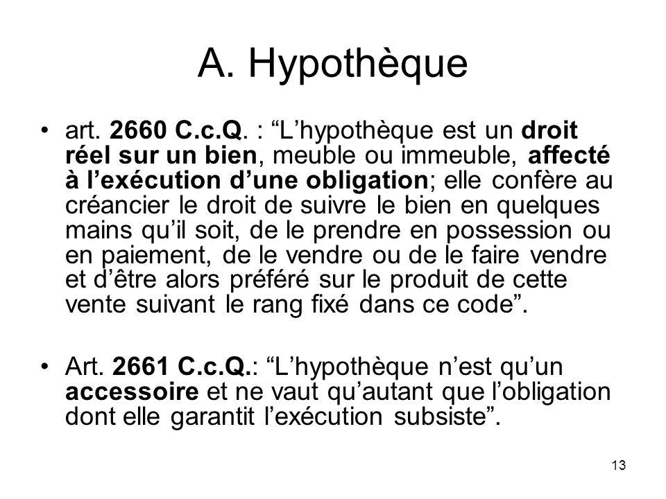 13 A. Hypothèque art. 2660 C.c.Q. : Lhypothèque est un droit réel sur un bien, meuble ou immeuble, affecté à lexécution dune obligation; elle confère