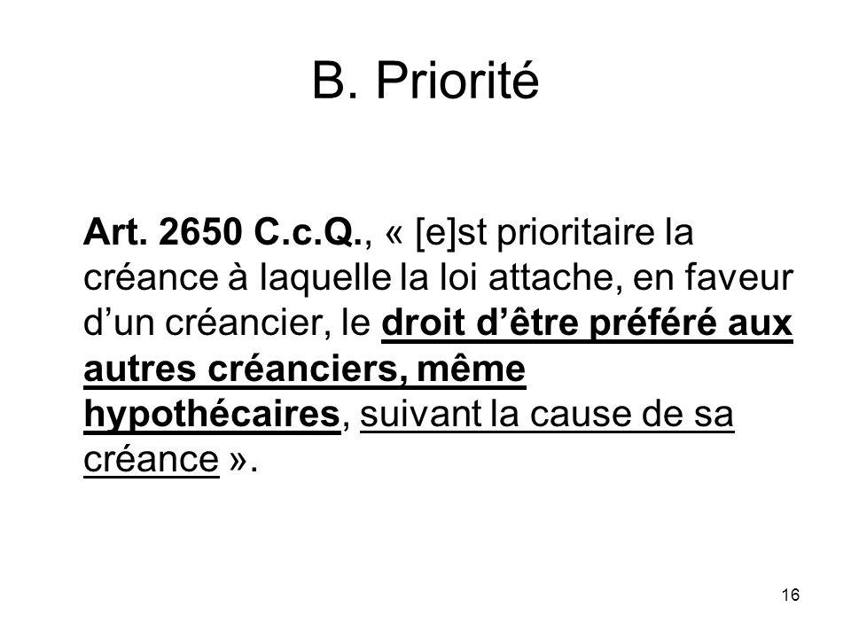 16 B. Priorité Art. 2650 C.c.Q., « [e]st prioritaire la créance à laquelle la loi attache, en faveur dun créancier, le droit dêtre préféré aux autres