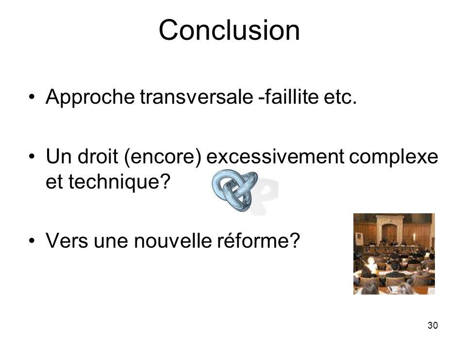30 Conclusion Approche transversale -faillite etc. Un droit (encore) excessivement complexe et technique? Vers une nouvelle réforme?