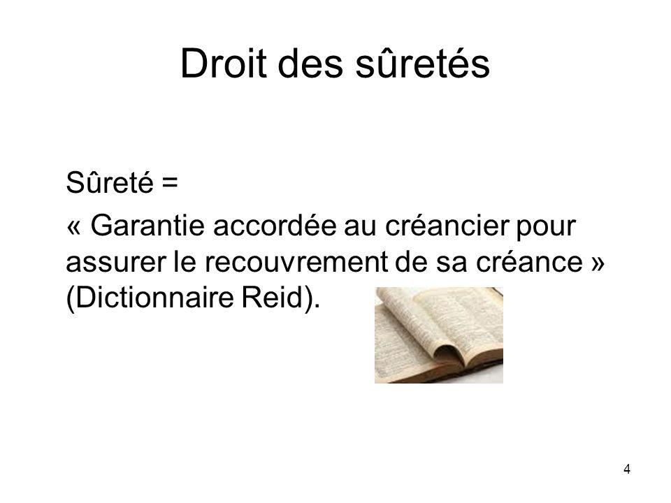 4 Droit des sûretés Sûreté = « Garantie accordée au créancier pour assurer le recouvrement de sa créance » (Dictionnaire Reid).