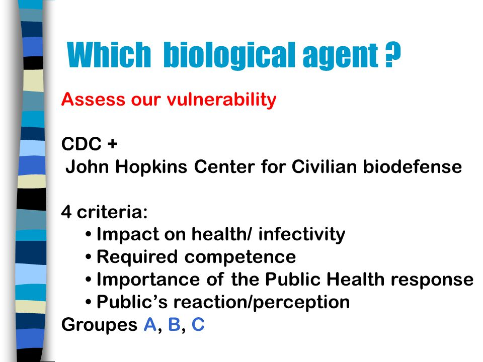 Assess our vulnerability CDC + John Hopkins Center for Civilian biodefense 4 criteria: Impact on health/ infectivity Required competence Importance of the Public Health response Publics reaction/perception Groupes A, B, C Which biological agent ?