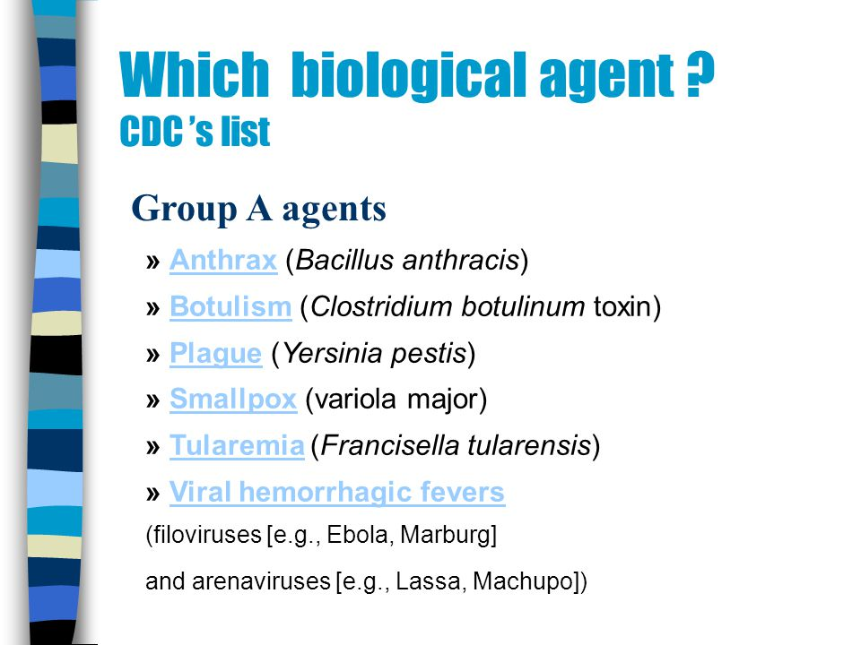 Which biological agent ? CDC s list Group A agents » Anthrax (Bacillus anthracis)Anthrax » Botulism (Clostridium botulinum toxin)Botulism » Plague (Ye