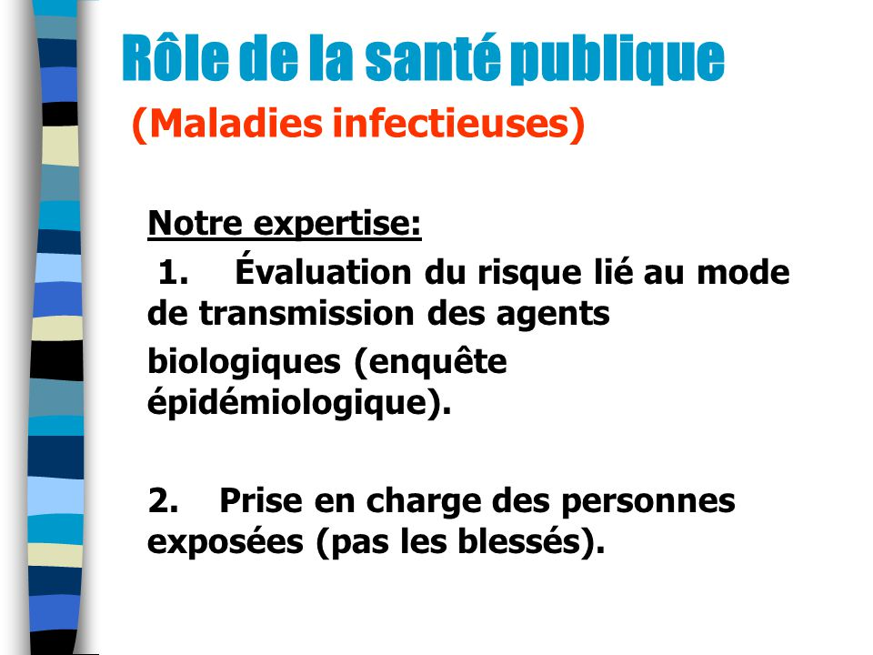 Rôle de la santé publique (Maladies infectieuses) Notre expertise: 1.Évaluation du risque lié au mode de transmission des agents biologiques (enquête épidémiologique).