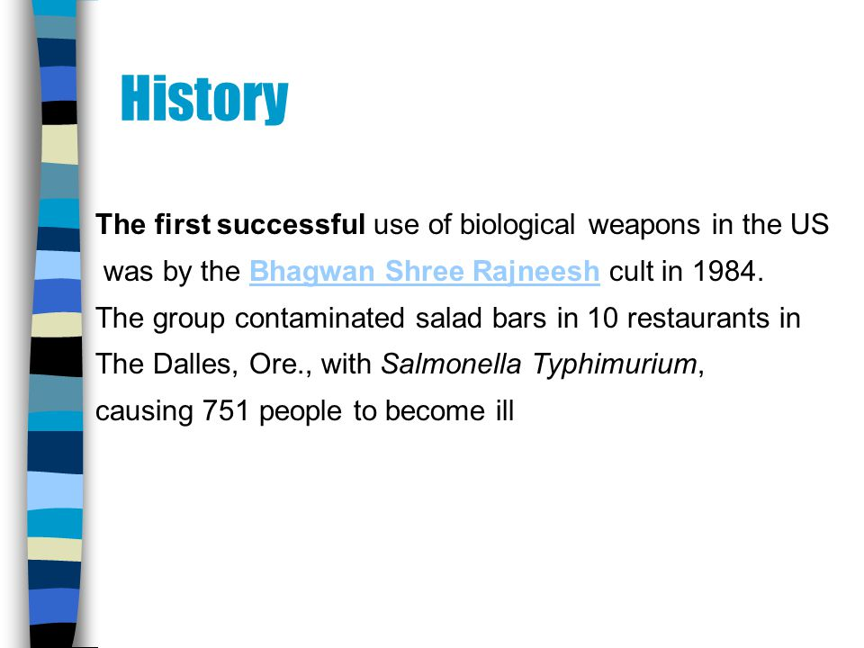 History The first successful use of biological weapons in the US was by the Bhagwan Shree Rajneesh cult in 1984.Bhagwan Shree Rajneesh The group contaminated salad bars in 10 restaurants in The Dalles, Ore., with Salmonella Typhimurium, causing 751 people to become ill