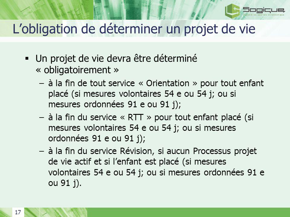 17 Lobligation de déterminer un projet de vie Un projet de vie devra être déterminé « obligatoirement » –à la fin de tout service « Orientation » pour