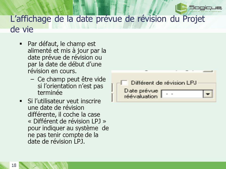 18 Laffichage de la date prévue de révision du Projet de vie Par défaut, le champ est alimenté et mis à jour par la date prévue de révision ou par la date de début dune révision en cours.