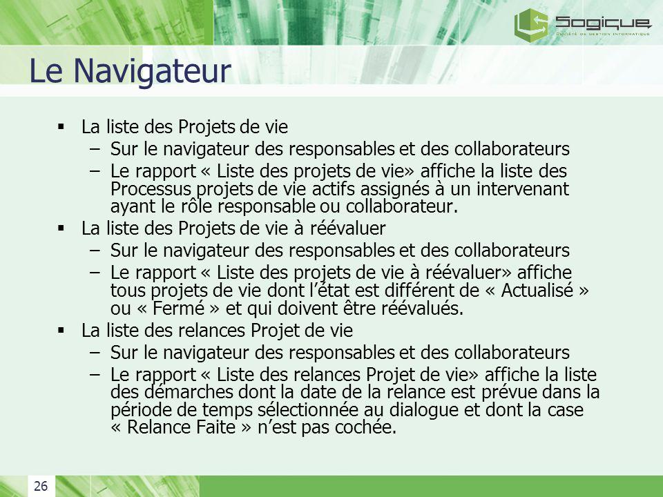 26 Le Navigateur La liste des Projets de vie –Sur le navigateur des responsables et des collaborateurs –Le rapport « Liste des projets de vie» affiche