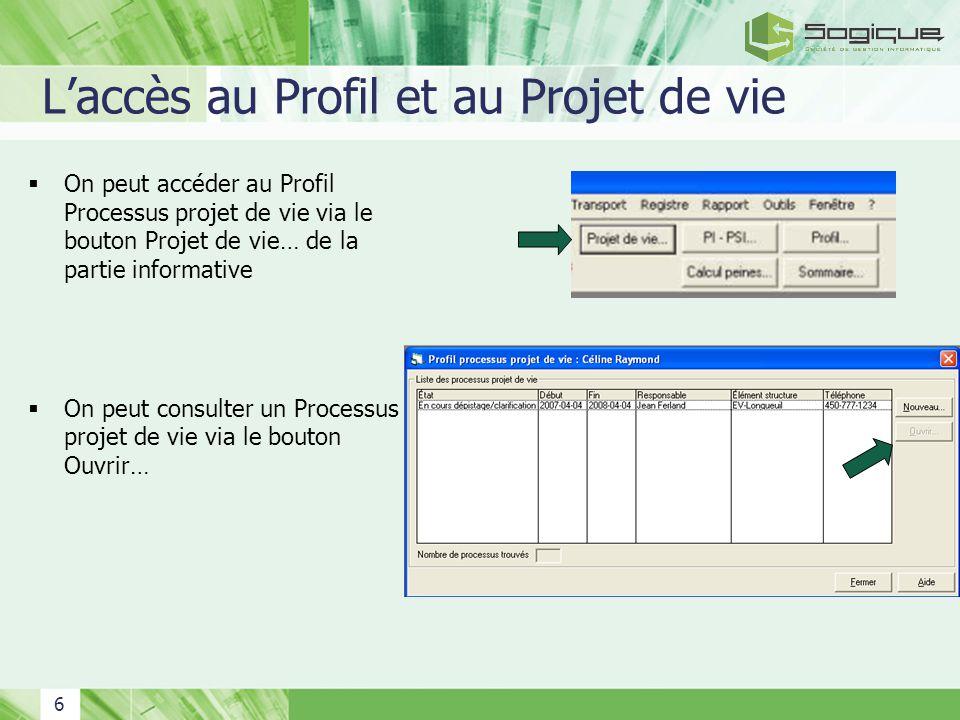 6 Laccès au Profil et au Projet de vie On peut accéder au Profil Processus projet de vie via le bouton Projet de vie… de la partie informative On peut consulter un Processus projet de vie via le bouton Ouvrir…