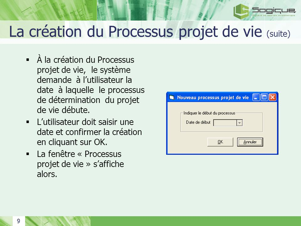 9 La création du Processus projet de vie (suite) À la création du Processus projet de vie, le système demande à lutilisateur la date à laquelle le processus de détermination du projet de vie débute.