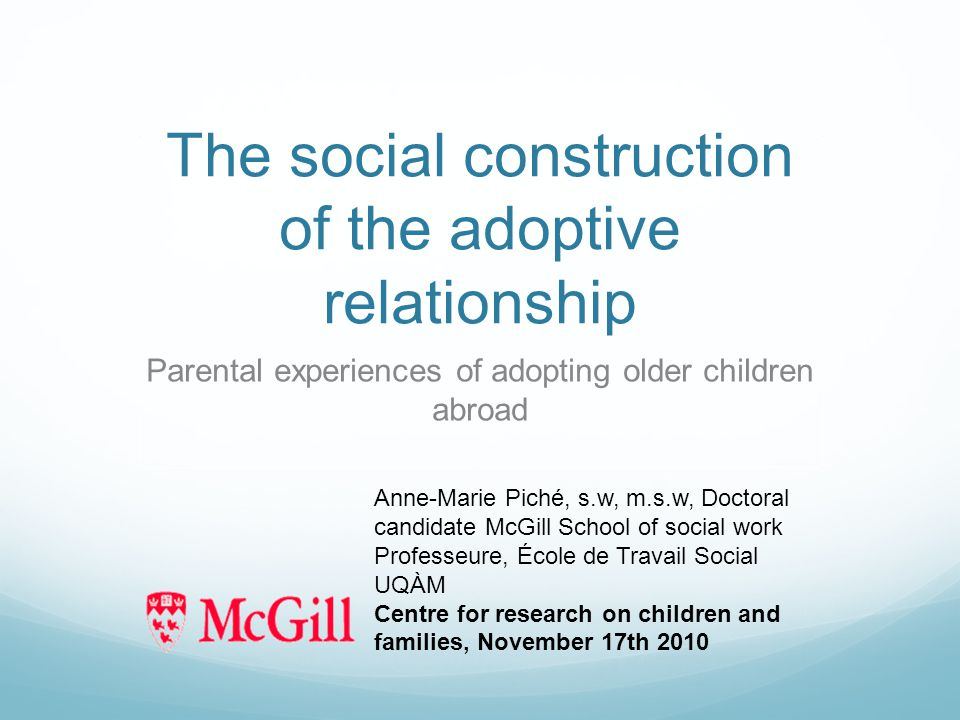 The social construction of the adoptive relationship Parental experiences of adopting older children abroad Anne-Marie Piché, s.w, m.s.w, Doctoral candidate McGill School of social work Professeure, École de Travail Social UQÀM Centre for research on children and families, November 17th 2010