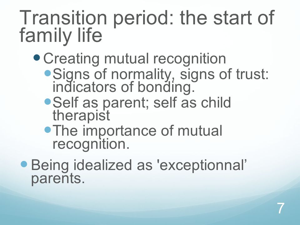 7 Transition period: the start of family life Creating mutual recognition Signs of normality, signs of trust: indicators of bonding.