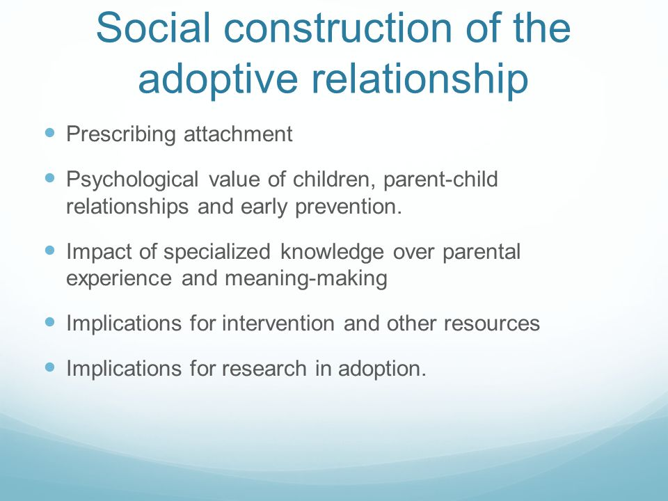 Towards a contextualised understanding of the adoptive relationship Applicability of attachment theory still a challenge with older children/high adversity/context of adoption Research: outcome and process Specialized knowledge: a hierarchy of credibility.