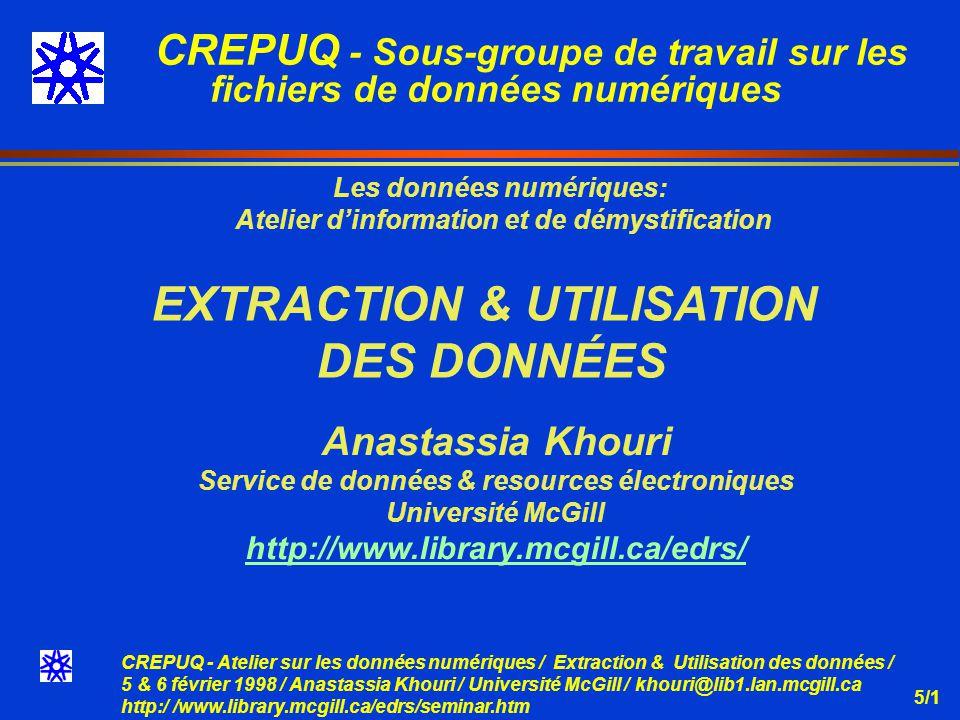 CREPUQ - Atelier sur les données numériques / Extraction & Utilisation des données / 5 & 6 février 1998 / Anastassia Khouri / Université McGill / khouri@lib1.lan.mcgill.ca http:/ /www.library.mcgill.ca/edrs/seminar.htm 5/22 DONNÉES PRÉ-ORGANISÉES PROCESSUS DEXTRACTION & UTILISATION DES DONNÉES Données Pré-organisées Imprimés Internet CD Disk Copier Données qq variables Tableau Papier AnalyseUtilisation Rapport imprimés V.