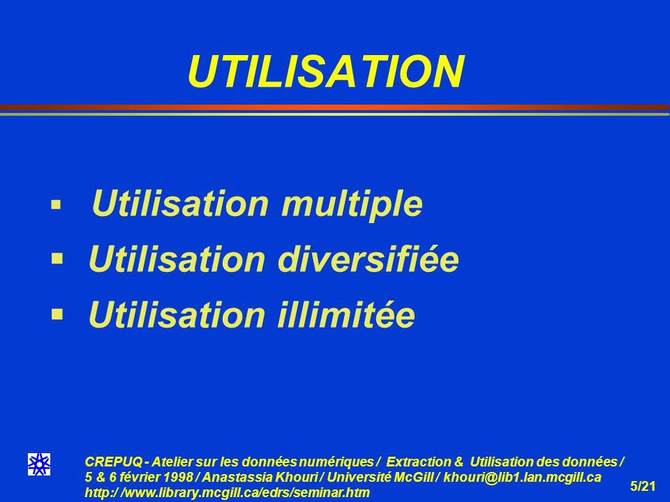 CREPUQ - Atelier sur les données numériques / Extraction & Utilisation des données / 5 & 6 février 1998 / Anastassia Khouri / Université McGill / khouri@lib1.lan.mcgill.ca http:/ /www.library.mcgill.ca/edrs/seminar.htm 5/21 UTILISATION Utilisation multiple Utilisation diversifiée Utilisation illimitée