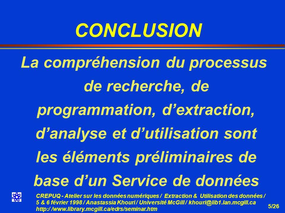 CREPUQ - Atelier sur les données numériques / Extraction & Utilisation des données / 5 & 6 février 1998 / Anastassia Khouri / Université McGill / khouri@lib1.lan.mcgill.ca http:/ /www.library.mcgill.ca/edrs/seminar.htm 5/26 CONCLUSION La compréhension du processus de recherche, de programmation, dextraction, danalyse et dutilisation sont les éléments préliminaires de base dun Service de données