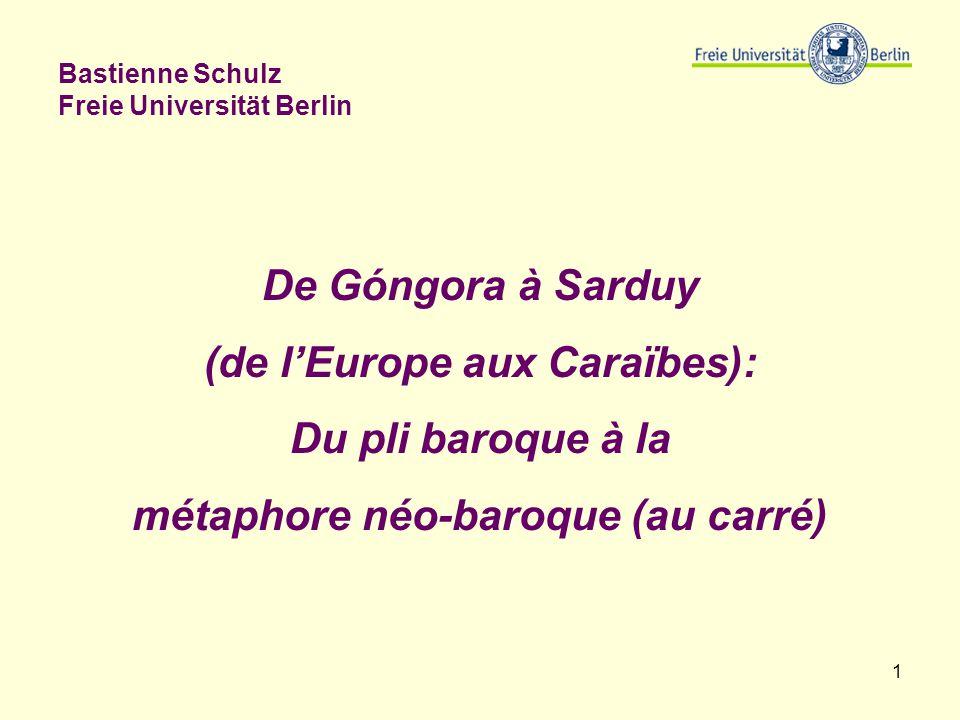 1 Bastienne Schulz Freie Universität Berlin De Góngora à Sarduy (de lEurope aux Caraïbes): Du pli baroque à la métaphore néo-baroque (au carré)