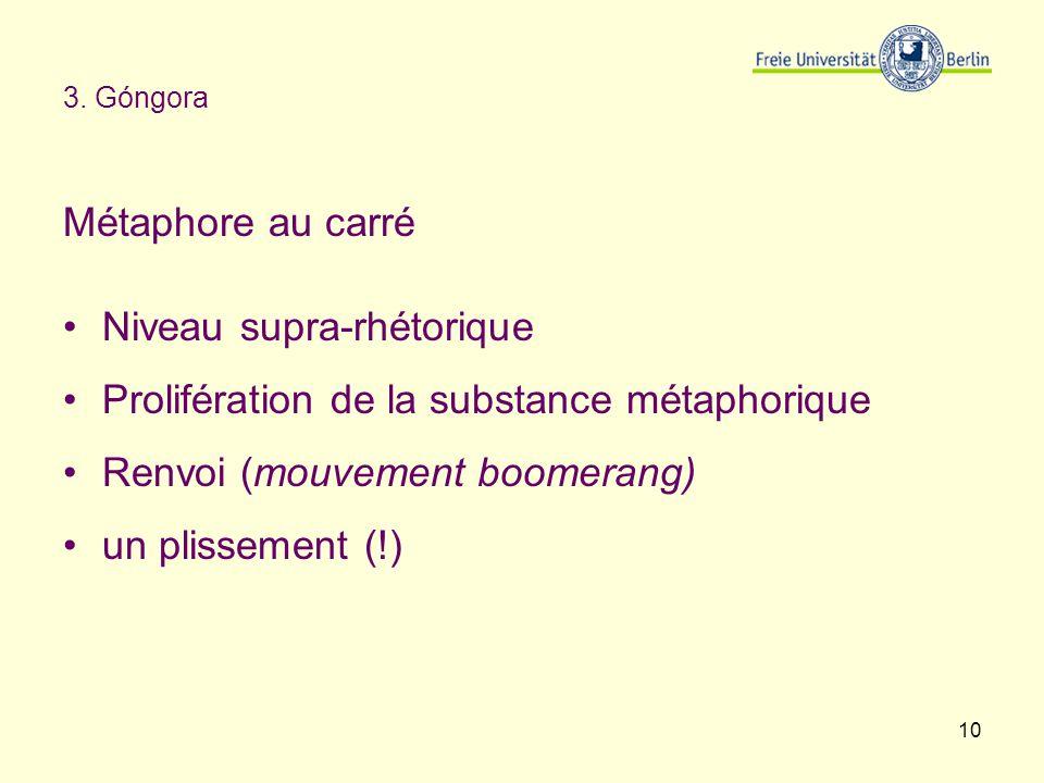 10 3. Góngora Métaphore au carré Niveau supra-rhétorique Prolifération de la substance métaphorique Renvoi (mouvement boomerang) un plissement (!)