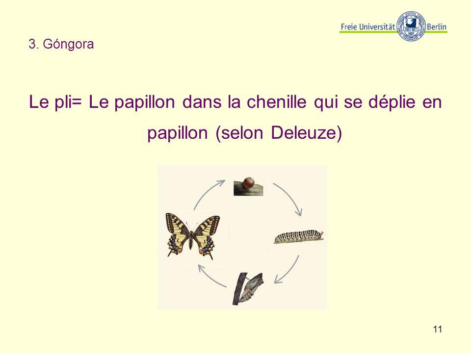 11 3. Góngora Le pli= Le papillon dans la chenille qui se déplie en papillon (selon Deleuze)