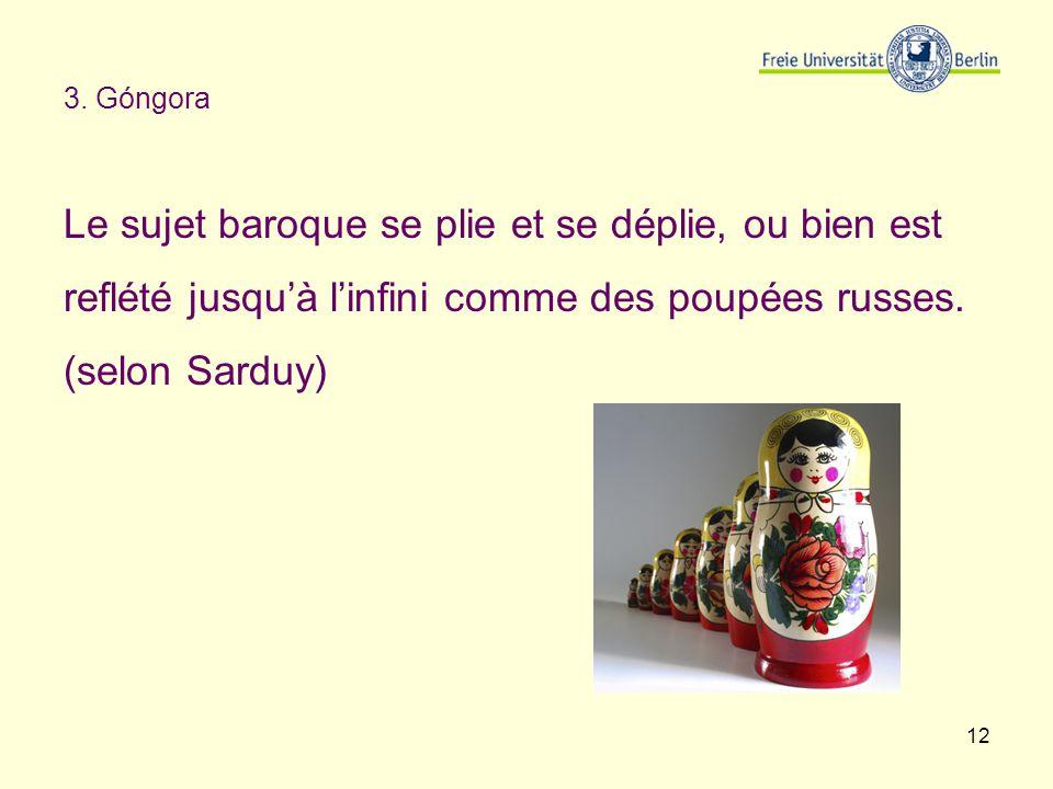 12 3. Góngora Le sujet baroque se plie et se déplie, ou bien est reflété jusquà linfini comme des poupées russes. (selon Sarduy)