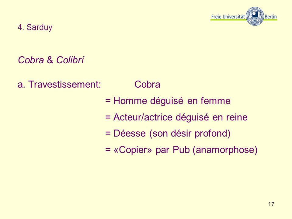 17 4. Sarduy Cobra & Colibrí a. Travestissement:Cobra = Homme déguisé en femme = Acteur/actrice déguisé en reine = Déesse (son désir profond) = «Copie