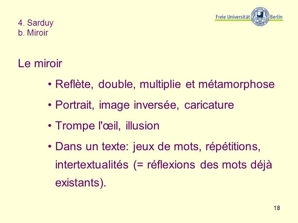 18 4. Sarduy b. Miroir Le miroir Reflète, double, multiplie et métamorphose Portrait, image inversée, caricature Trompe l'œil, illusion Dans un texte: