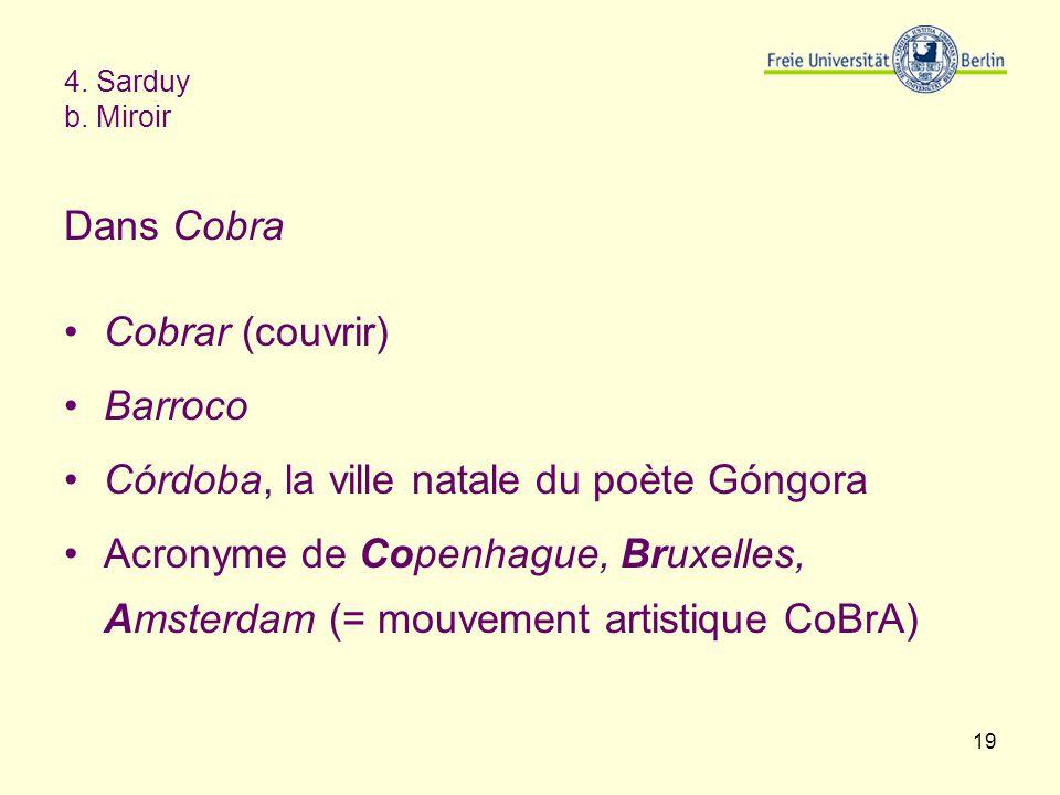 19 4. Sarduy b. Miroir Dans Cobra Cobrar (couvrir) Barroco Córdoba, la ville natale du poète Góngora Acronyme de Copenhague, Bruxelles, Amsterdam (= m