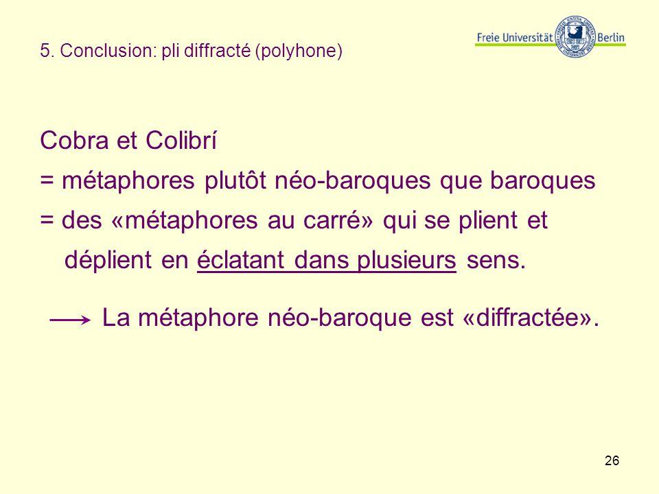 26 5. Conclusion: pli diffracté (polyhone) Cobra et Colibrí = métaphores plutôt néo-baroques que baroques = des «métaphores au carré» qui se plient et
