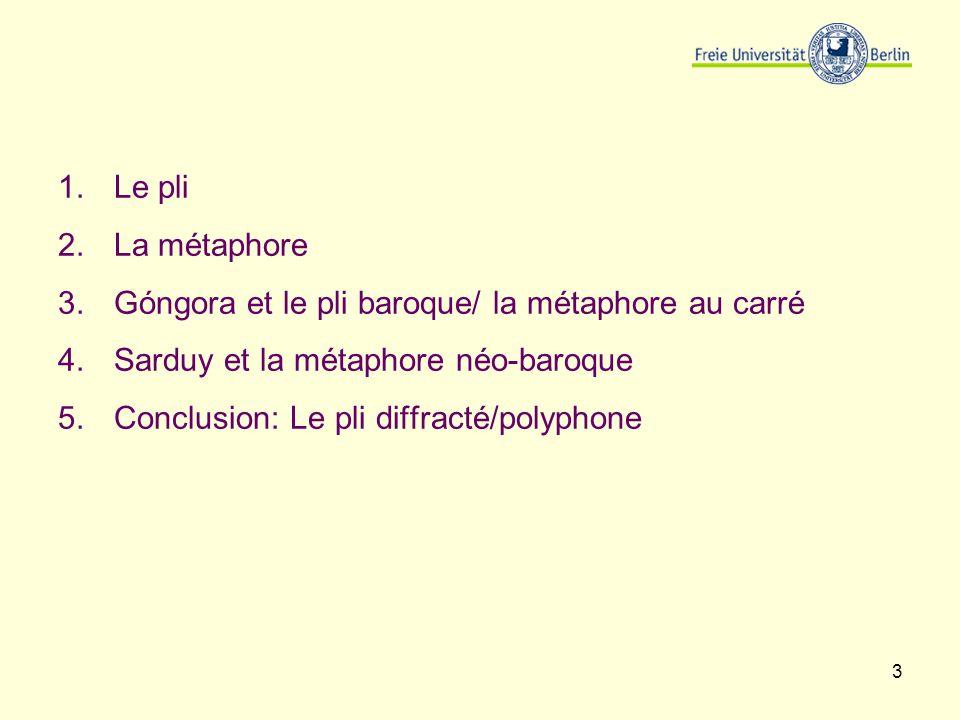 3 1.Le pli 2.La métaphore 3.Góngora et le pli baroque/ la métaphore au carré 4.Sarduy et la métaphore néo-baroque 5.Conclusion: Le pli diffracté/polyp