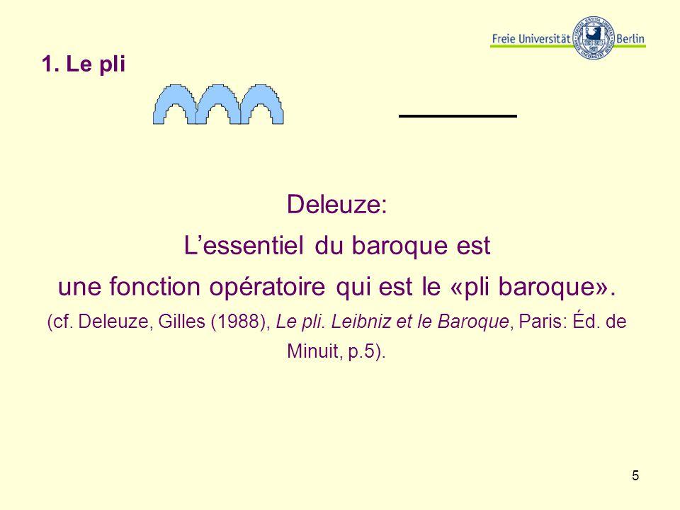 5 1. Le pli Deleuze: Lessentiel du baroque est une fonction opératoire qui est le «pli baroque». (cf. Deleuze, Gilles (1988), Le pli. Leibniz et le Ba